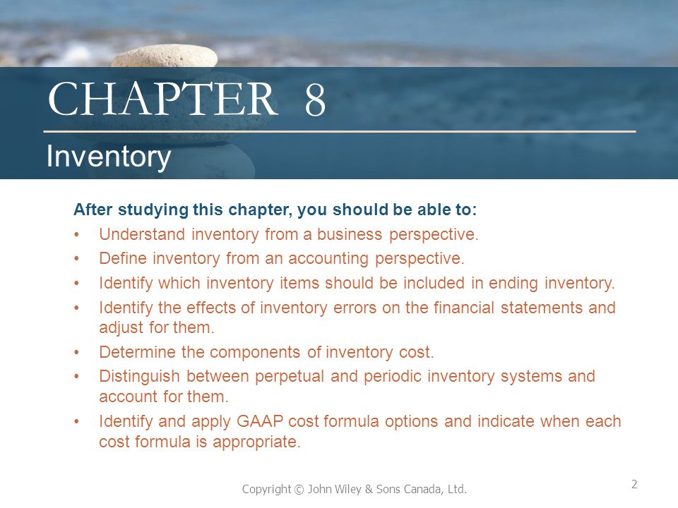 CHAPTER Copyright © John Wiley & Sons Canada, Ltd. 8 After studying this chapter, you should be able to: Understand inventory from a business perspect