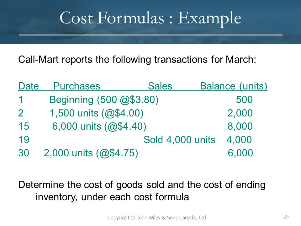 29 Copyright © John Wiley & Sons Canada, Ltd. Cost Formulas : Example Call-Mart reports the following transactions for March: Date Purchases SalesBala
