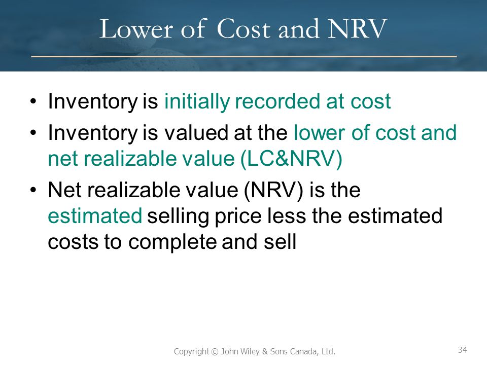 34 Copyright © John Wiley & Sons Canada, Ltd. Lower of Cost and NRV Inventory is initially recorded at cost Inventory is valued at the lower of cost a