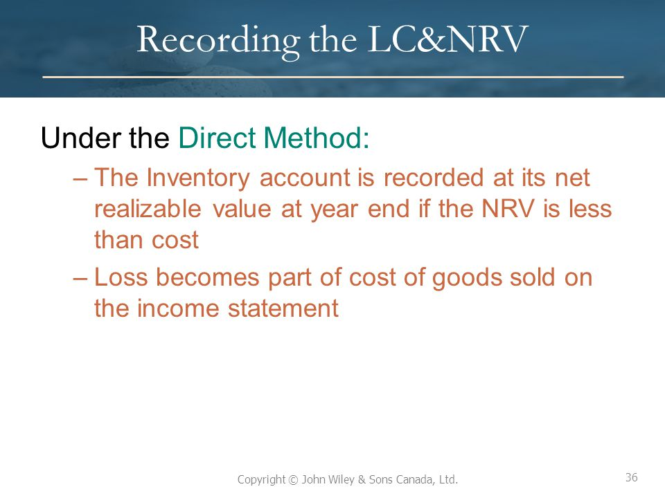 36 Copyright © John Wiley & Sons Canada, Ltd. Recording the LC&NRV Under the Direct Method: –The Inventory account is recorded at its net realizable v
