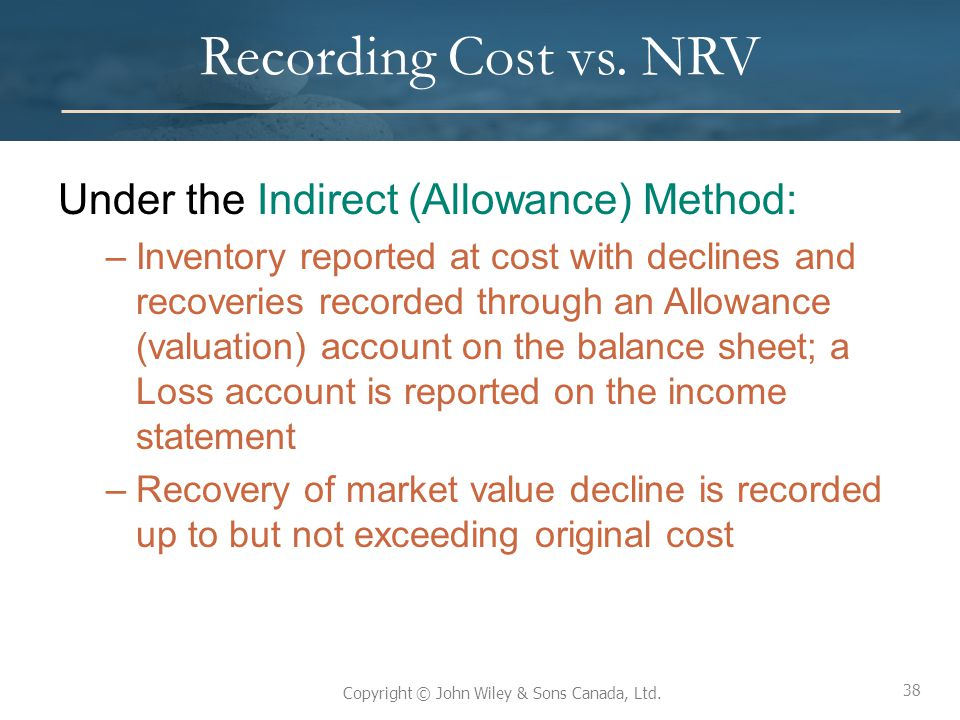 38 Copyright © John Wiley & Sons Canada, Ltd. Recording Cost vs. NRV Under the Indirect (Allowance) Method: –Inventory reported at cost with declines