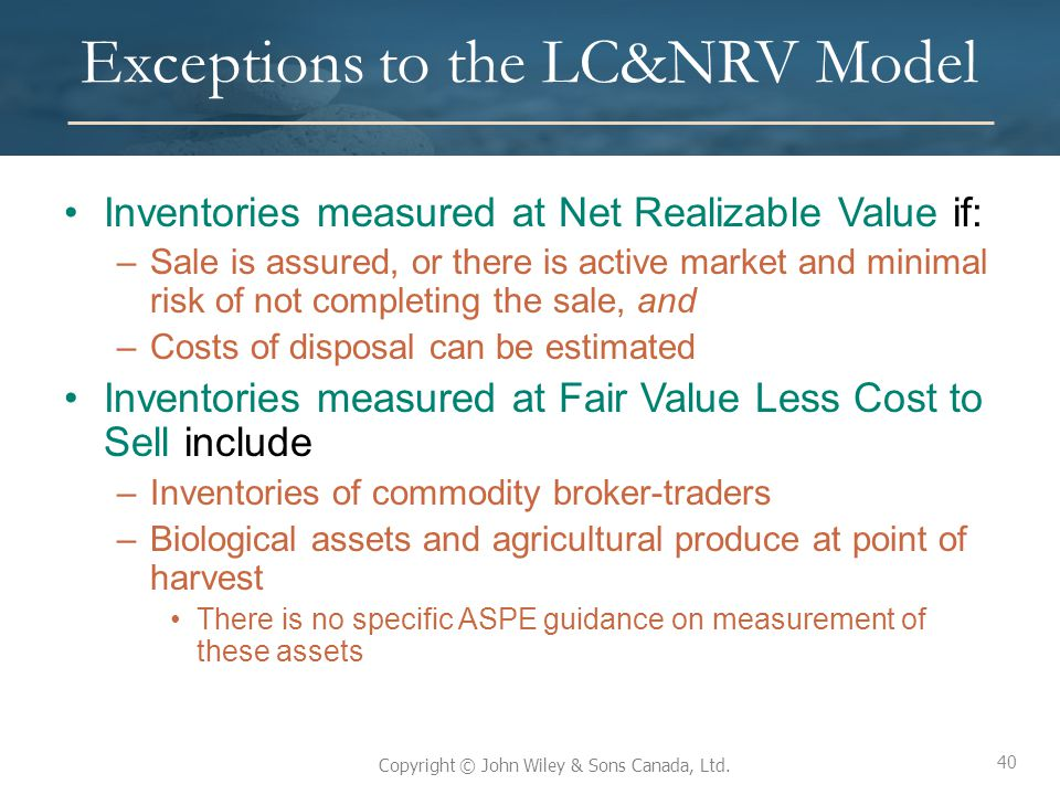 40 Copyright © John Wiley & Sons Canada, Ltd. Exceptions to the LC&NRV Model Inventories measured at Net Realizable Value if: –Sale is assured, or the