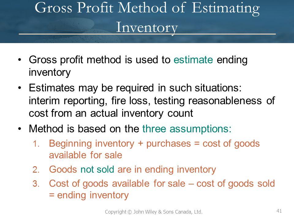 41 Copyright © John Wiley & Sons Canada, Ltd. Gross Profit Method of Estimating Inventory Gross profit method is used to estimate ending inventory Est