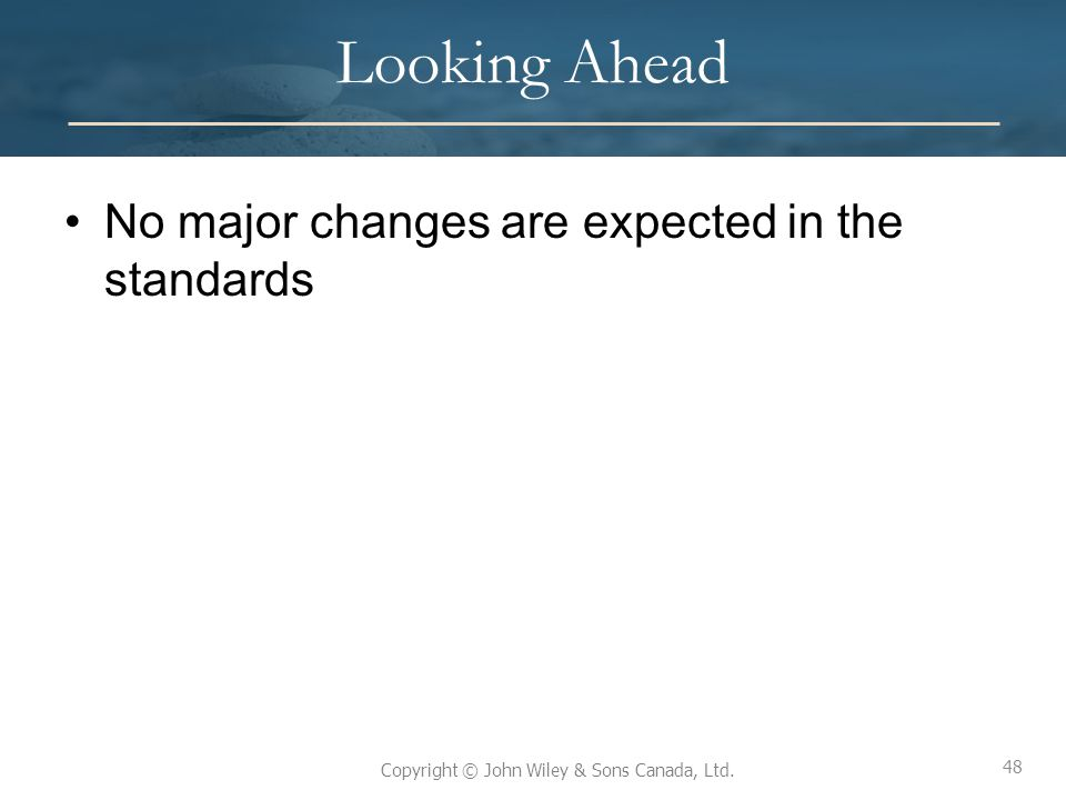 48 Copyright © John Wiley & Sons Canada, Ltd. Looking Ahead No major changes are expected in the standards