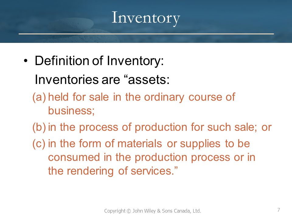 7 Copyright © John Wiley & Sons Canada, Ltd. Inventory Definition of Inventory: Inventories are assets: (a)held for sale in the ordinary course of bus