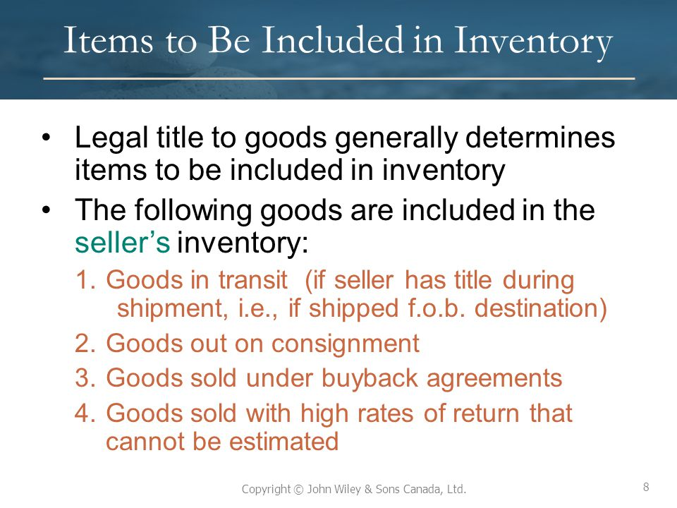 8 Copyright © John Wiley & Sons Canada, Ltd. Items to Be Included in Inventory Legal title to goods generally determines items to be included in inven