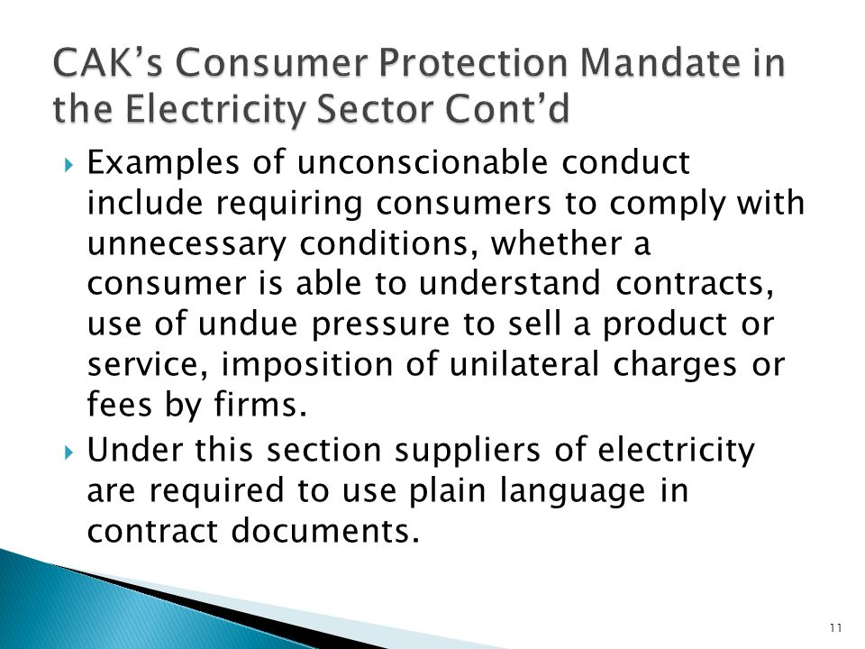 Examples of unconscionable conduct include requiring consumers to comply with unnecessary conditions, whether a consumer is able to understand contracts, use of undue pressure to sell a product or service, imposition of unilateral charges or fees by firms.
