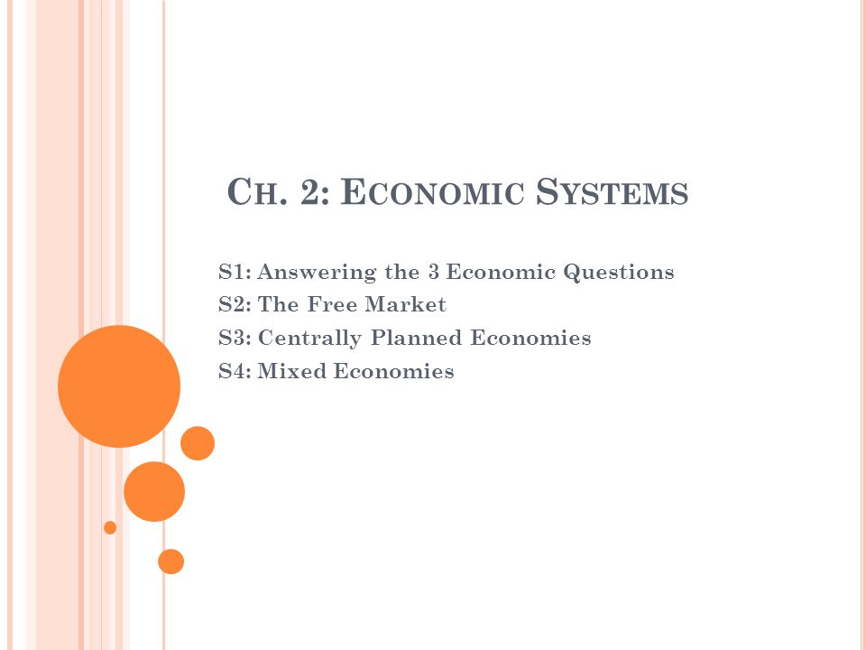 C H. 2: E CONOMIC S YSTEMS S1: Answering the 3 Economic Questions S2: The Free Market S3: Centrally Planned Economies S4: Mixed Economies