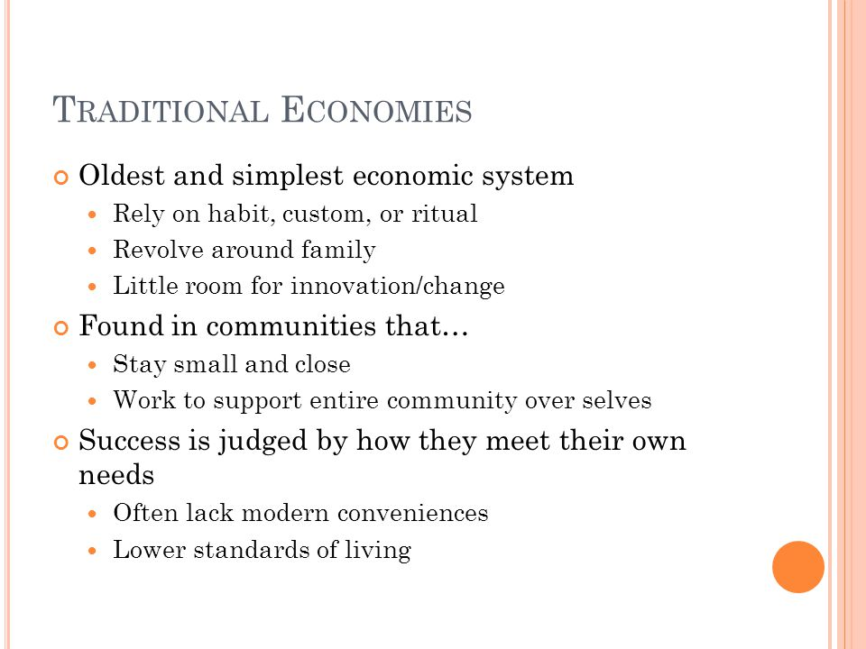 T RADITIONAL E CONOMIES Oldest and simplest economic system Rely on habit, custom, or ritual Revolve around family Little room for innovation/change F