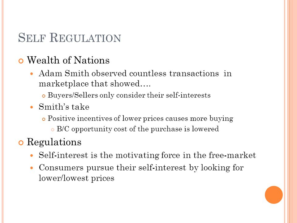 S ELF R EGULATION Wealth of Nations Adam Smith observed countless transactions in marketplace that showed…. Buyers/Sellers only consider their self-in