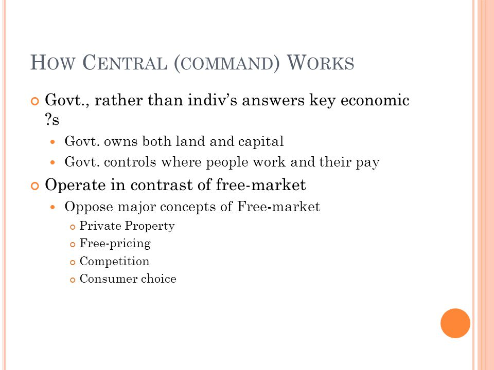 H OW C ENTRAL ( COMMAND ) W ORKS Govt., rather than indivs answers key economic ?s Govt. owns both land and capital Govt. controls where people work a
