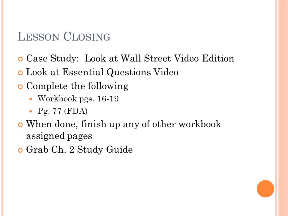 L ESSON C LOSING Case Study: Look at Wall Street Video Edition Look at Essential Questions Video Complete the following Workbook pgs. 16-19 Pg. 77 (FD