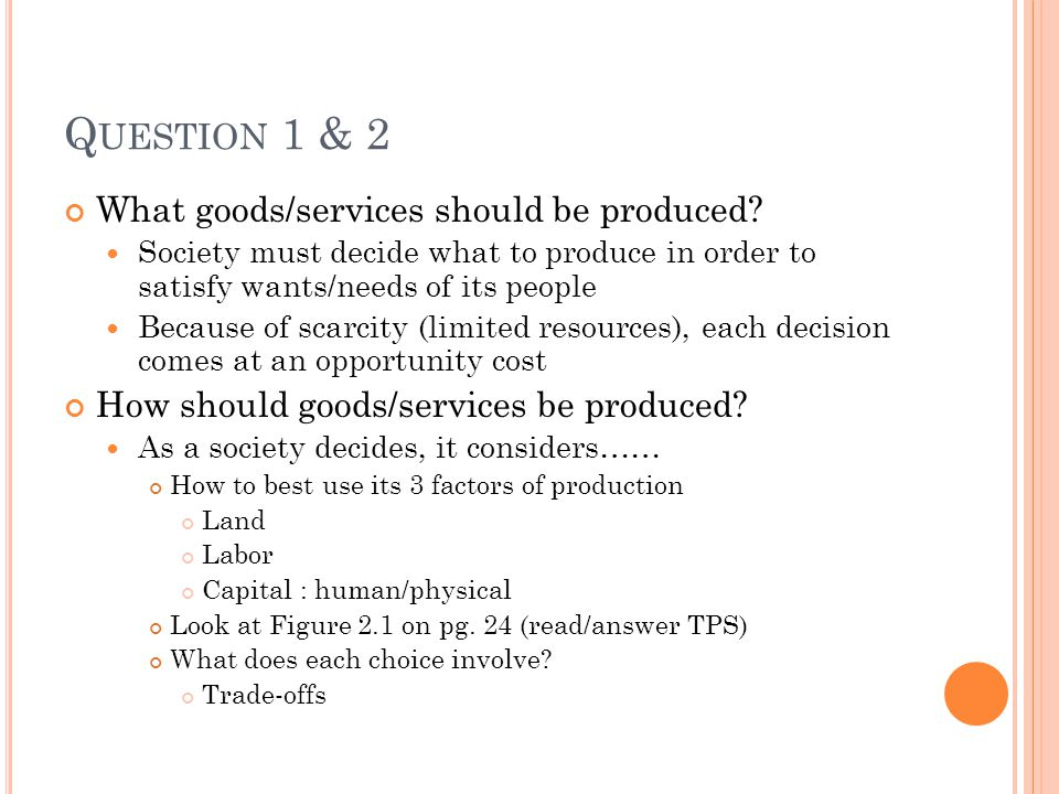 Q UESTION 1 & 2 What goods/services should be produced? Society must decide what to produce in order to satisfy wants/needs of its people Because of s