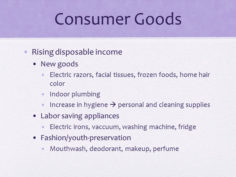 Consumer Goods Rising disposable income New goods Electric razors, facial tissues, frozen foods, home hair color Indoor plumbing Increase in hygiene personal and cleaning supplies Labor saving appliances Electric irons, vaccuum, washing machine, fridge Fashion/youth-preservation Mouthwash, deodorant, makeup, perfume