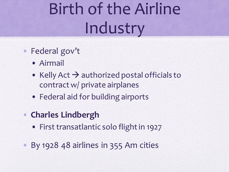 Birth of the Airline Industry Federal govt Airmail Kelly Act authorized postal officials to contract w/ private airplanes Federal aid for building airports Charles Lindbergh First transatlantic solo flight in 1927 By 1928 48 airlines in 355 Am cities