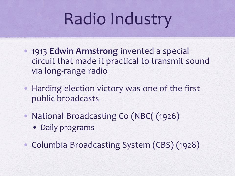 Radio Industry 1913 Edwin Armstrong invented a special circuit that made it practical to transmit sound via long-range radio Harding election victory was one of the first public broadcasts National Broadcasting Co (NBC( (1926) Daily programs Columbia Broadcasting System (CBS) (1928)