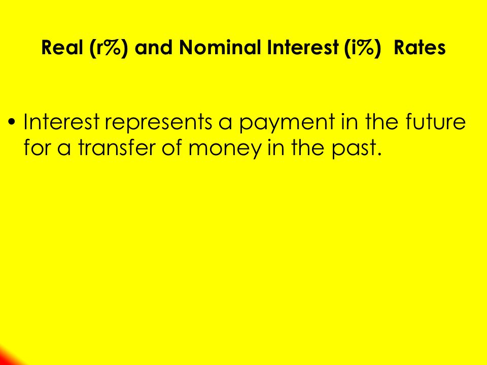 Real (r%) and Nominal Interest (i%) Rates Interest represents a payment in the future for a transfer of money in the past.