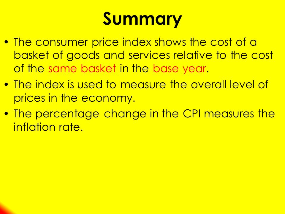 Summary The consumer price index shows the cost of a basket of goods and services relative to the cost of the same basket in the base year.