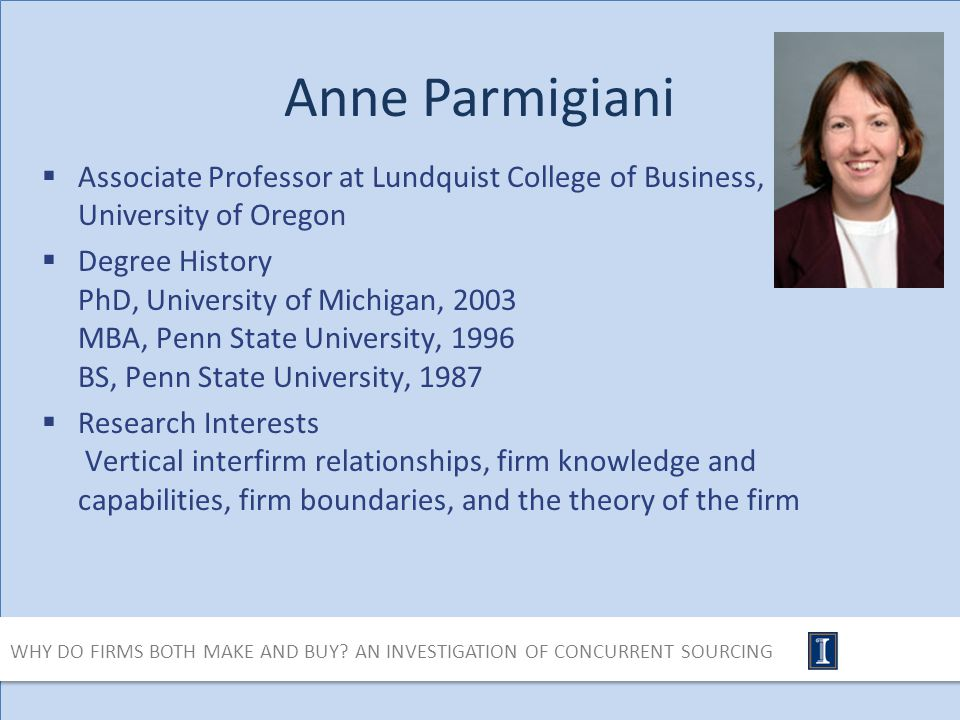 Anne Parmigiani Associate Professor at Lundquist College of Business, University of Oregon Degree History PhD, University of Michigan, 2003 MBA, Penn State University, 1996 BS, Penn State University, 1987 Research Interests Vertical interfirm relationships, firm knowledge and capabilities, firm boundaries, and the theory of the firm WHY DO FIRMS BOTH MAKE AND BUY.