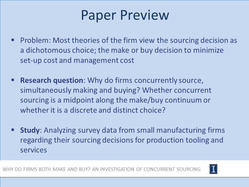 Paper Preview Problem: Most theories of the firm view the sourcing decision as a dichotomous choice; the make or buy decision to minimize set-up cost and management cost Research question: Why do firms concurrently source, simultaneously making and buying.