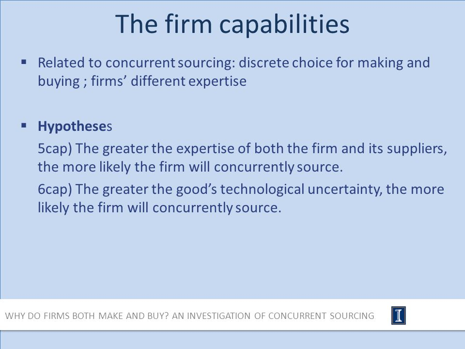 The firm capabilities Related to concurrent sourcing: discrete choice for making and buying ; firms different expertise Hypotheses 5cap) The greater the expertise of both the firm and its suppliers, the more likely the firm will concurrently source.