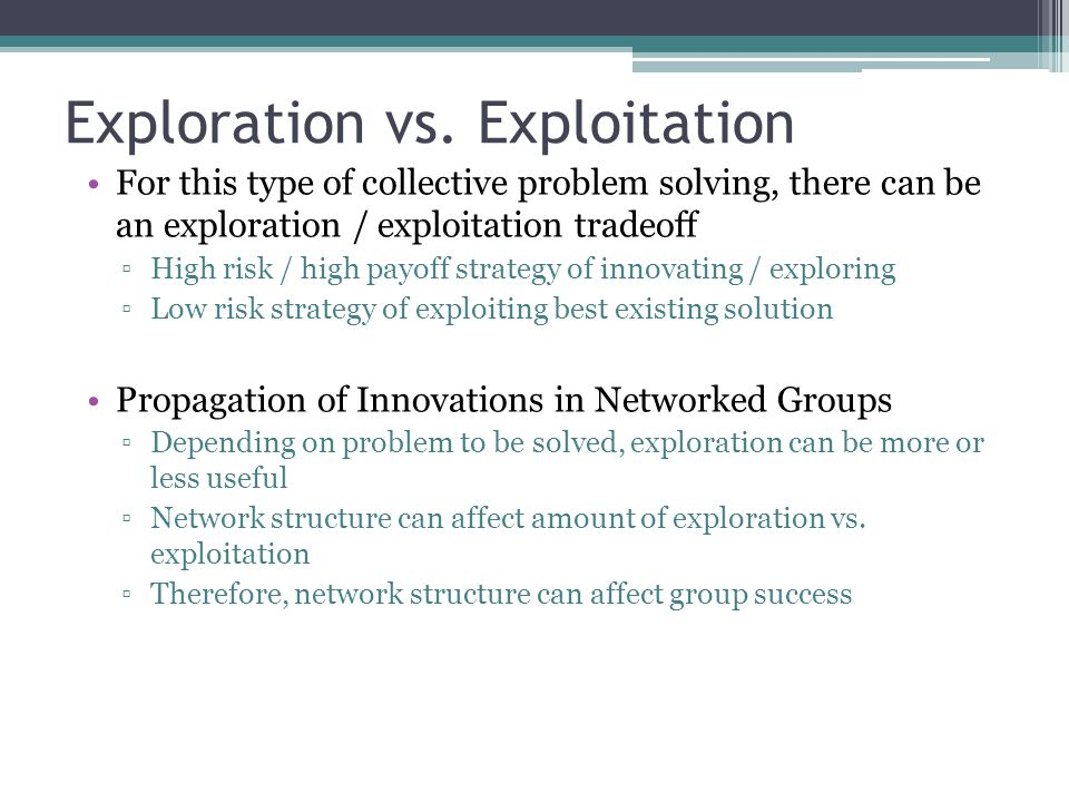 Exploration vs. Exploitation For this type of collective problem solving, there can be an exploration / exploitation tradeoff High risk / high payoff