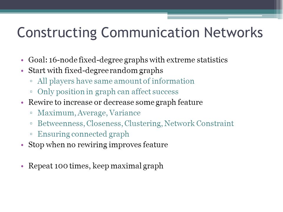 Constructing Communication Networks Goal: 16-node fixed-degree graphs with extreme statistics Start with fixed-degree random graphs All players have s