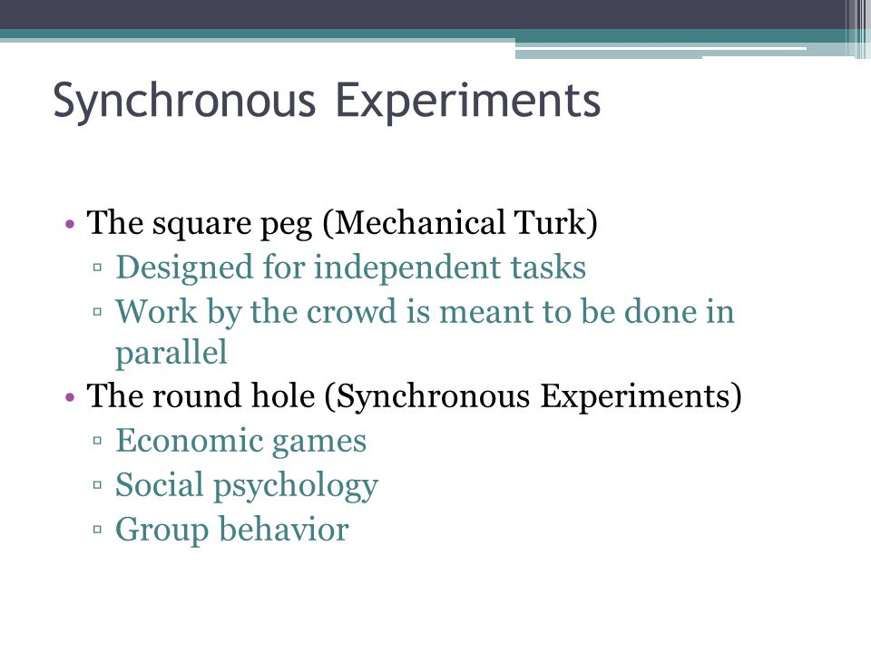 Synchronous Experiments The square peg (Mechanical Turk) Designed for independent tasks Work by the crowd is meant to be done in parallel The round ho