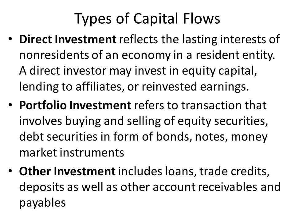 Types of Capital Flows Direct Investment reflects the lasting interests of nonresidents of an economy in a resident entity. A direct investor may inve