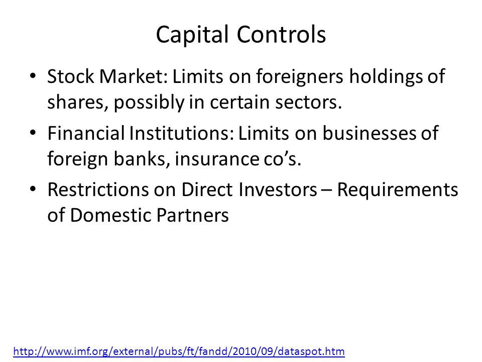 Capital Controls Stock Market: Limits on foreigners holdings of shares, possibly in certain sectors. Financial Institutions: Limits on businesses of f