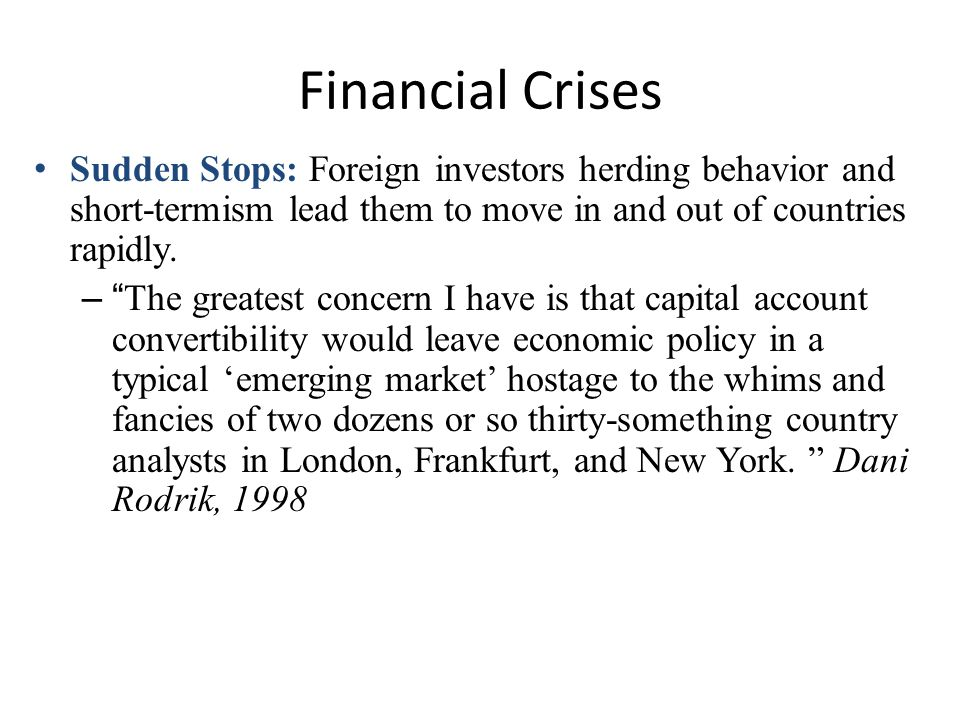 Financial Crises Sudden Stops: Foreign investors herding behavior and short-termism lead them to move in and out of countries rapidly. –The greatest c