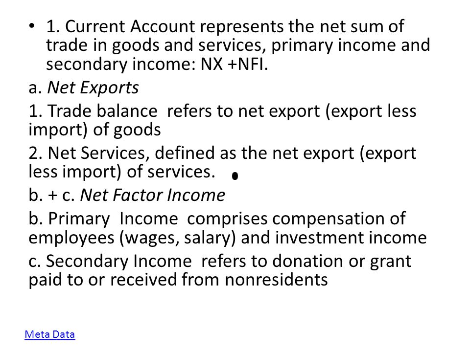 1. Current Account represents the net sum of trade in goods and services, primary income and secondary income: NX +NFI. a. Net Exports 1. Trade balanc