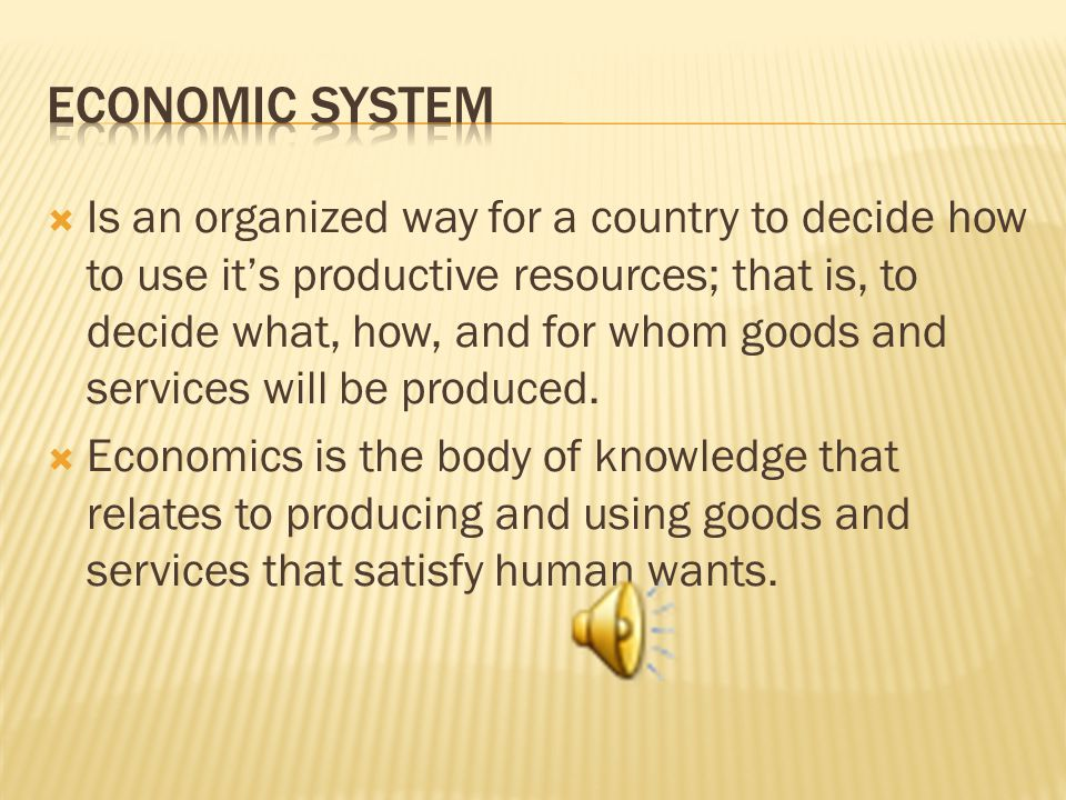 Is an organized way for a country to decide how to use its productive resources; that is, to decide what, how, and for whom goods and services will be produced.