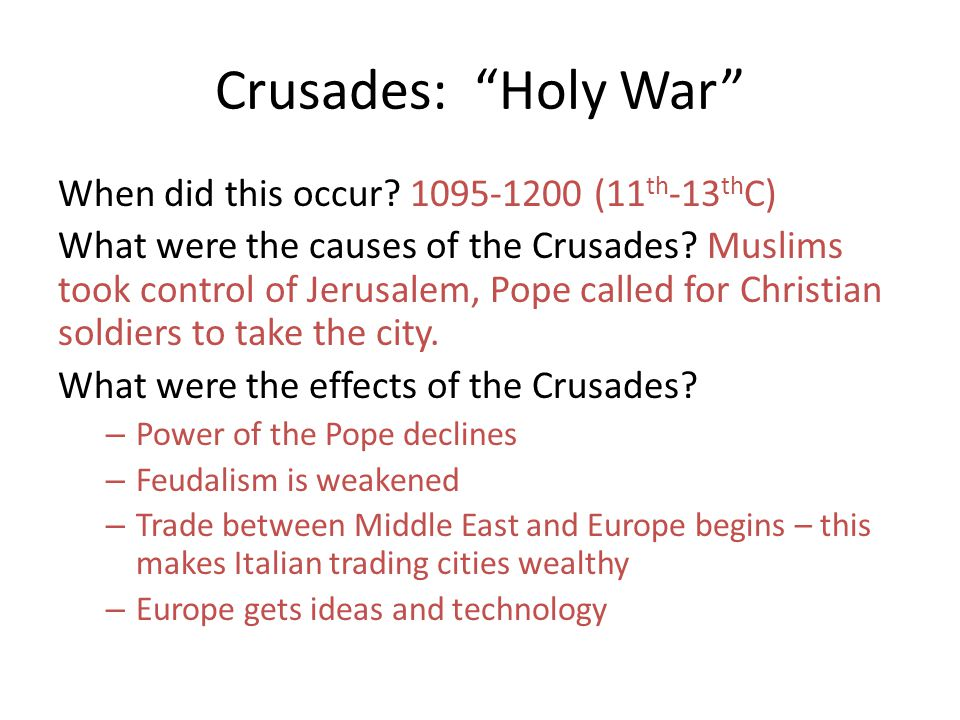 Crusades: Holy War When did this occur? 1095-1200 (11 th -13 th C) What were the causes of the Crusades? Muslims took control of Jerusalem, Pope calle
