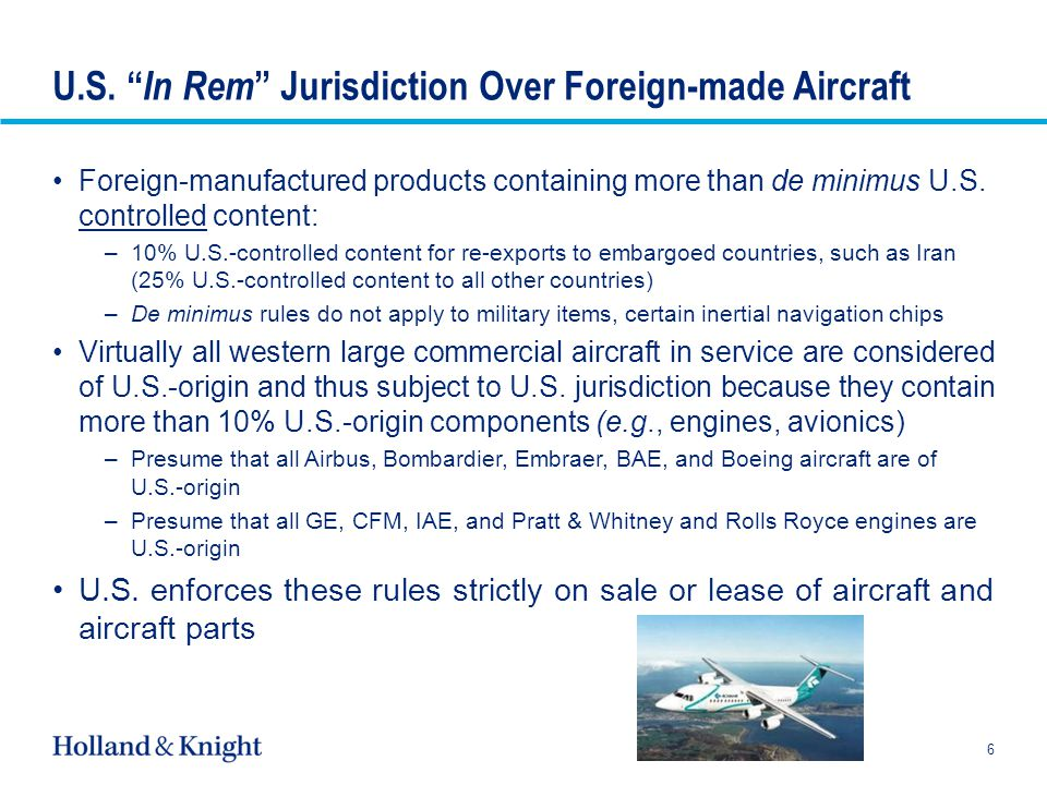 Export Control Classification Numbers (ECCNS) Most civil aircraft, engines, and specialized mechanical and structural aircraft parts fall under ECCN 9A991 –Only controlled for anti-terrorism (AT reasons) –Can be exported, re-exported to all but embargoed countries except: Barred entities Barred end uses –Black Box rule for classification of systems integrated into aircraft Most civil aircraft avionics fall under ECCN 7A994, similar controls to above Components subject to strict controls –Modern inertial navigation systems, and components (QRS-11) and related technology –Certain night vision technologies –Engine hot section technology (not the parts themselves) –Certain lightweight high-thrust turbojet engines (can be issue for very light jet market) because they fall under cruise missile/unmanned aerial system controls 7