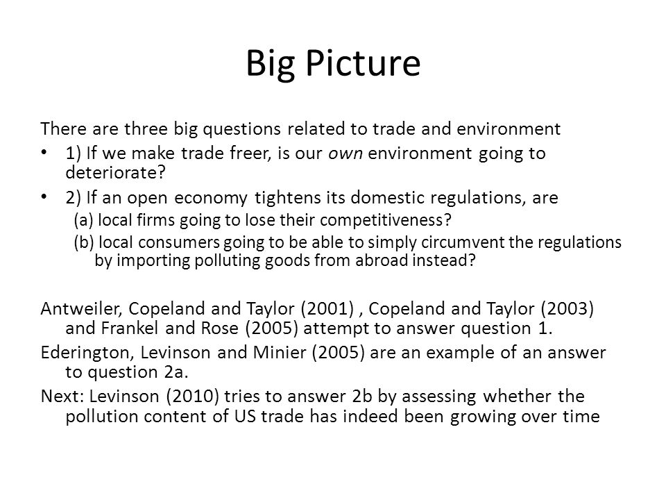 Big Picture There are three big questions related to trade and environment 1) If we make trade freer, is our own environment going to deteriorate.