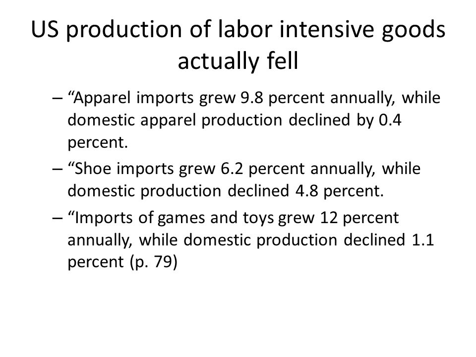 US production of labor intensive goods actually fell – Apparel imports grew 9.8 percent annually, while domestic apparel production declined by 0.4 percent.