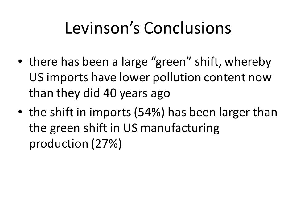 Levinsons Conclusions there has been a large green shift, whereby US imports have lower pollution content now than they did 40 years ago the shift in imports (54%) has been larger than the green shift in US manufacturing production (27%)