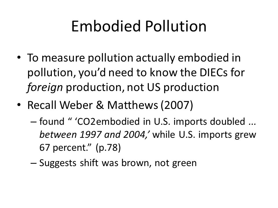 Embodied Pollution To measure pollution actually embodied in pollution, youd need to know the DIECs for foreign production, not US production Recall Weber & Matthews (2007) – found CO2 embodied in U.S.