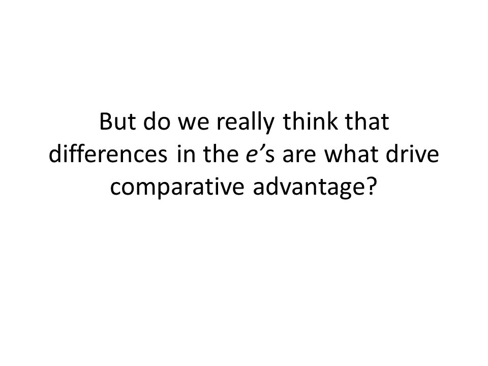 But do we really think that differences in the es are what drive comparative advantage?