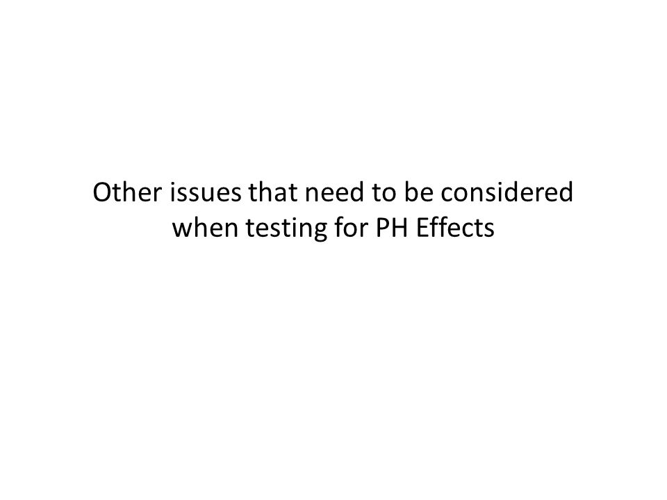 Other issues that need to be considered when testing for PH Effects