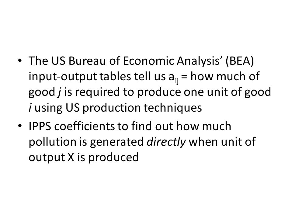 The US Bureau of Economic Analysis (BEA) input-output tables tell us a ij = how much of good j is required to produce one unit of good i using US production techniques IPPS coefficients to find out how much pollution is generated directly when unit of output X is produced