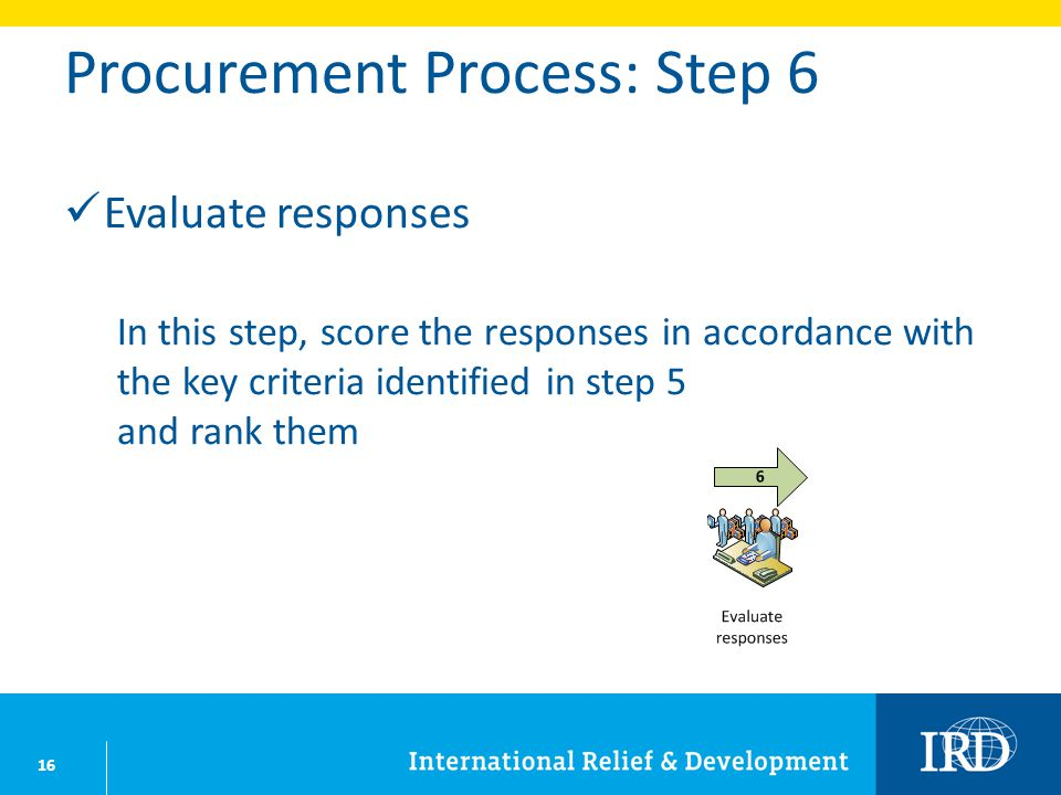 16 Procurement Process: Step 6 Evaluate responses In this step, score the responses in accordance with the key criteria identified in step 5 and rank them