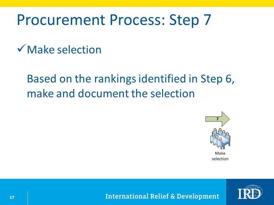 17 Procurement Process: Step 7 Make selection Based on the rankings identified in Step 6, make and document the selection