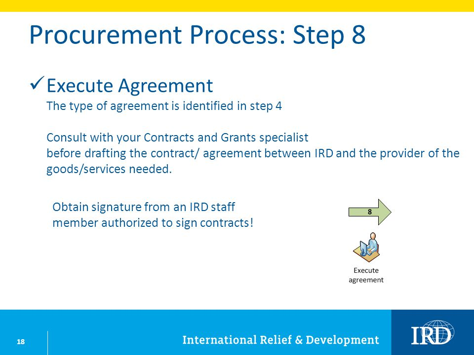 18 Procurement Process: Step 8 Execute Agreement The type of agreement is identified in step 4 Consult with your Contracts and Grants specialist before drafting the contract/ agreement between IRD and the provider of the goods/services needed.