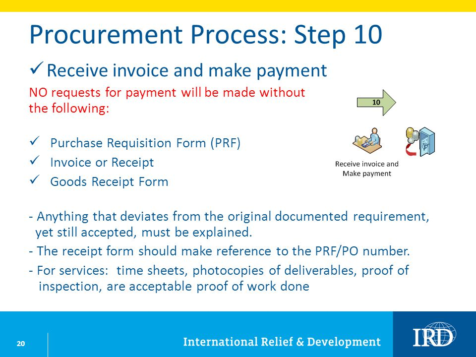 20 Procurement Process: Step 10 Receive invoice and make payment NO requests for payment will be made without the following: Purchase Requisition Form