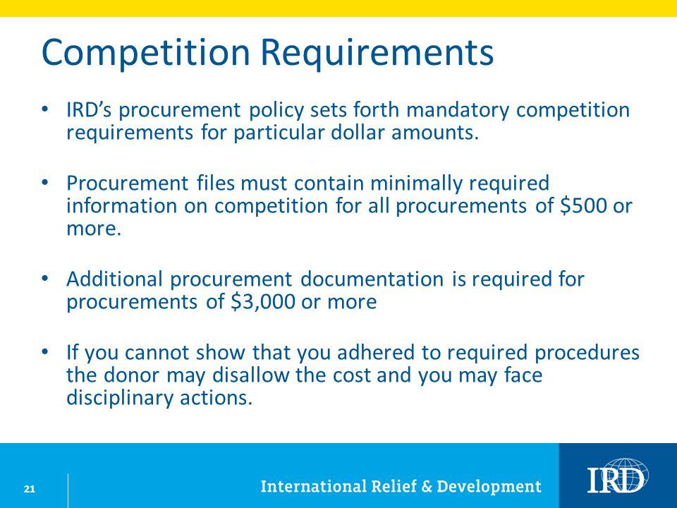 21 Competition Requirements IRDs procurement policy sets forth mandatory competition requirements for particular dollar amounts.