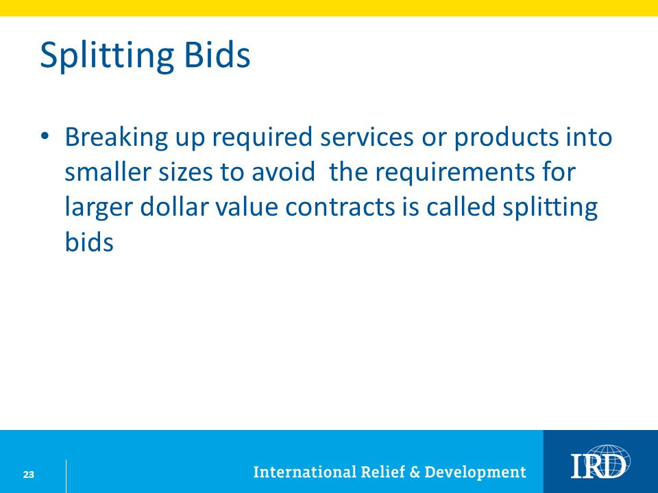 23 Splitting Bids Breaking up required services or products into smaller sizes to avoid the requirements for larger dollar value contracts is called s