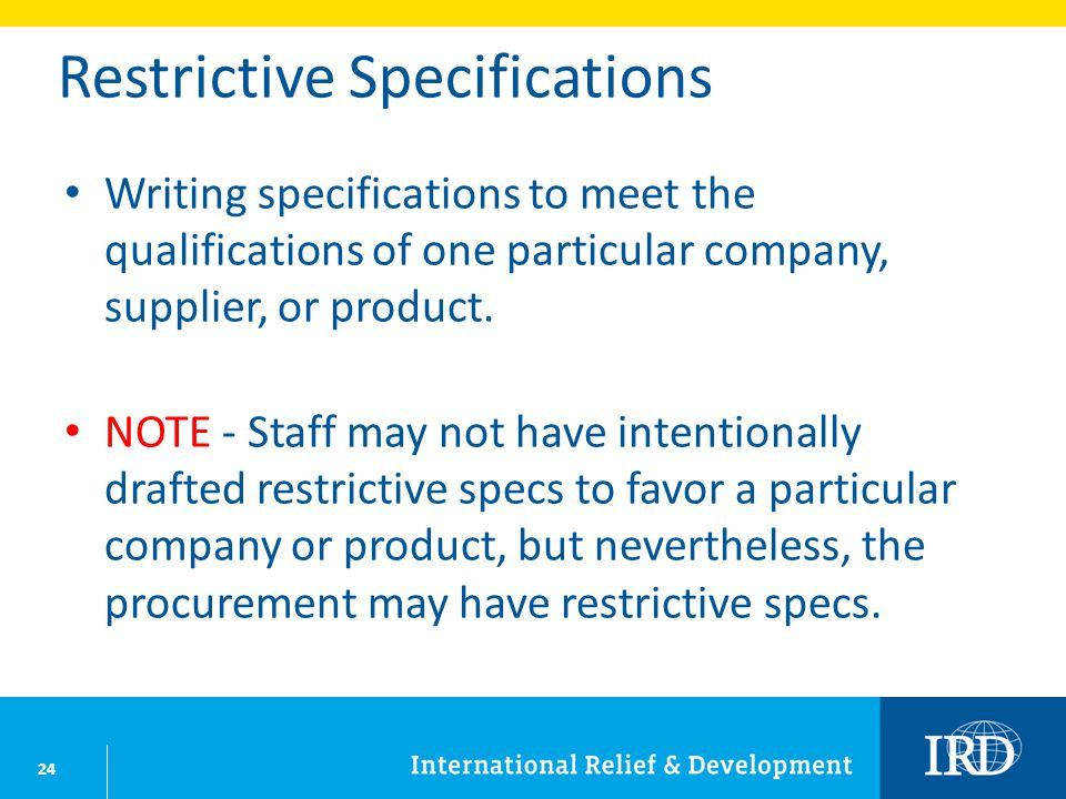 24 Restrictive Specifications Writing specifications to meet the qualifications of one particular company, supplier, or product. NOTE - Staff may not