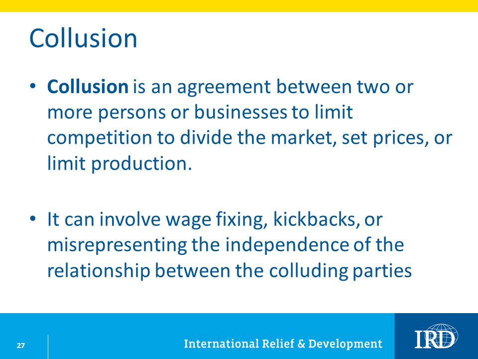 27 Collusion Collusion is an agreement between two or more persons or businesses to limit competition to divide the market, set prices, or limit production.